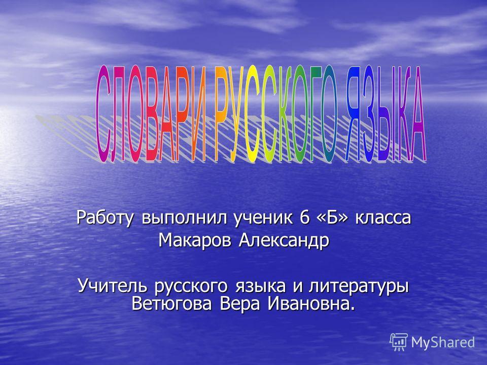Работу выполнил ученик 6 «Б» класса Макаров Александр Учитель русского языка и литературы Ветюгова Вера Ивановна.