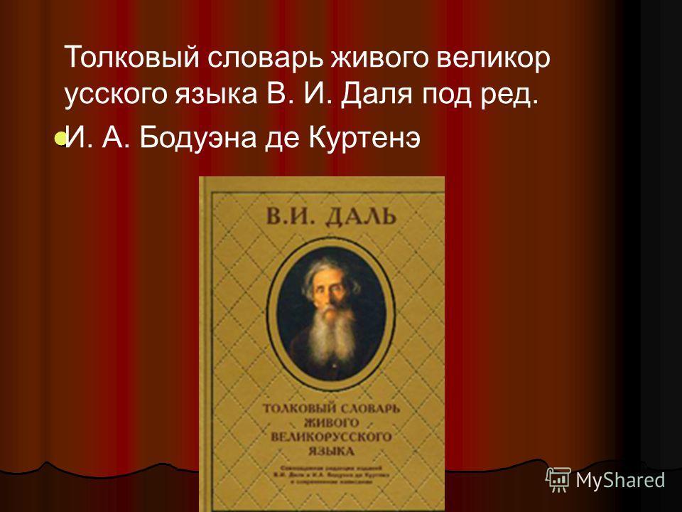 Толковый словарь живого великор усского языка В. И. Даля под ред. И. А. Бодуэна де Куртенэ