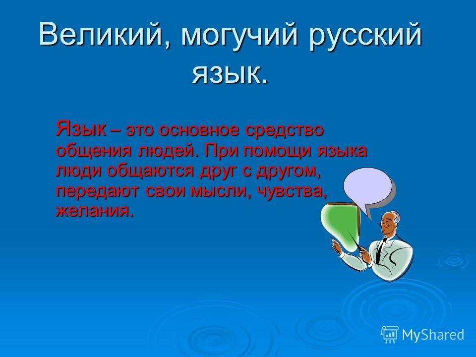 Великий, могучий русский язык. Язык – это основное средство общения людей. При помощи языка люди общаются друг с другом, передают свои мысли, чувства, желания.