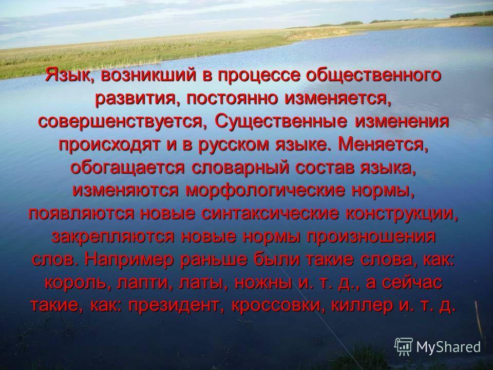 Язык, возникший в процессе общественного развития, постоянно изменяется, совершенствуется, Существенные изменения происходят и в русском языке. Меняется, обогащается словарный состав языка, изменяются морфологические нормы, появляются новые синтаксич