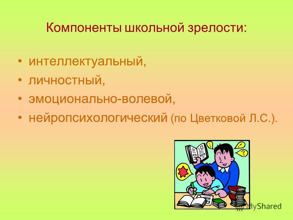 Компоненты школьной зрелости: интеллектуальный, личностный, эмоционально-волевой, нейропсихологический (по Цветковой Л.С.).