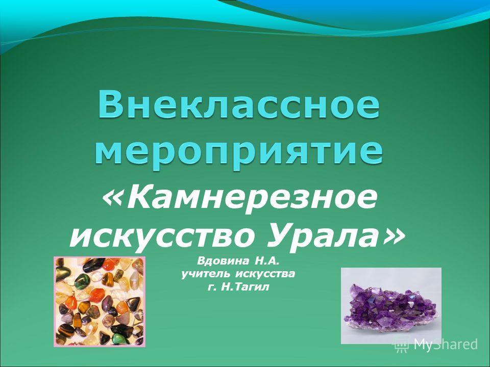 «Камнерезное искусство Урала» Вдовина Н.А. учитель искусства г. Н.Тагил