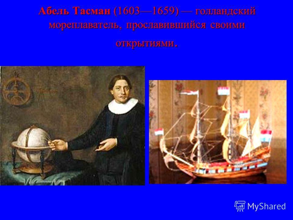 Абель Тасман (16031659) голландский мореплаватель, прославившийся своими открытиями.