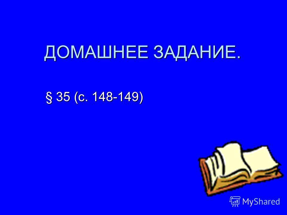 ДОМАШНЕЕ ЗАДАНИЕ. § 35 (с. 148-149)