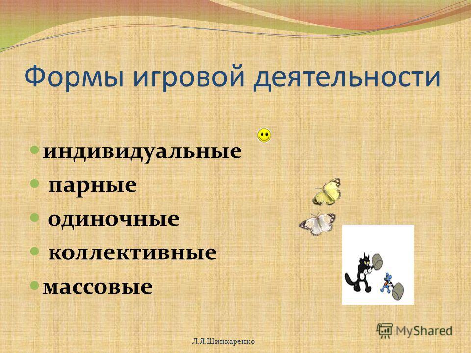 Формы игровой деятельности индивидуальные парные одиночные коллективные массовые Л.Я.Шинкаренко