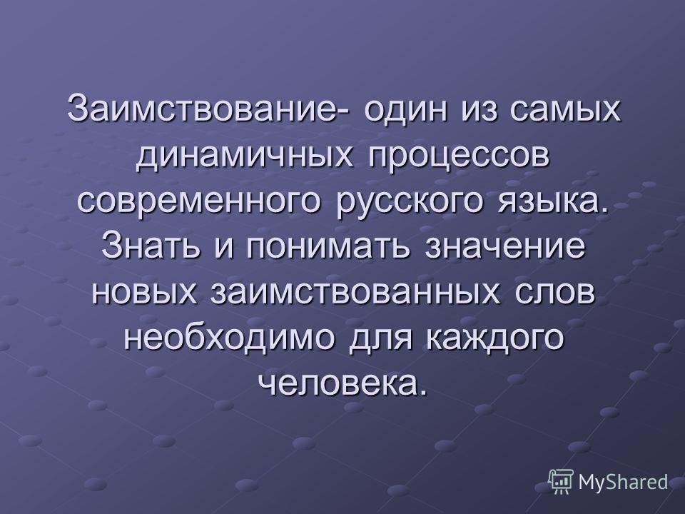 Заимствование- один из самых динамичных процессов современного русского языка. Знать и понимать значение новых заимствованных слов необходимо для каждого человека.