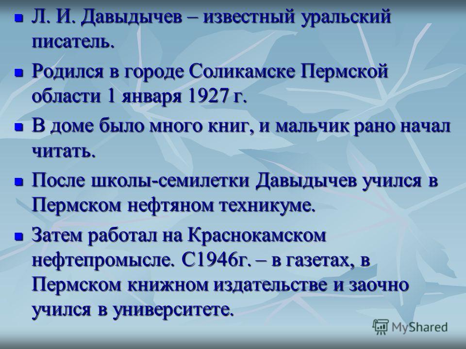 Л. И. Давыдычев – известный уральский писатель. Л. И. Давыдычев – известный уральский писатель. Родился в городе Соликамске Пермской области 1 января 1927 г. Родился в городе Соликамске Пермской области 1 января 1927 г. В доме было много книг, и маль