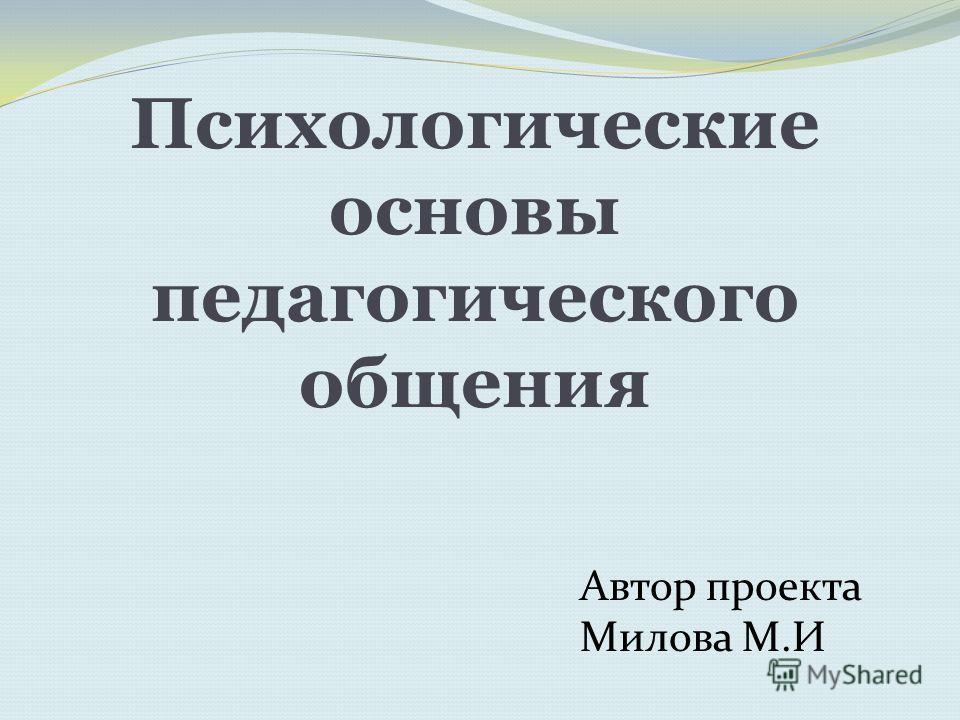 Психологические основы педагогического общения Автор проекта Милова М.И