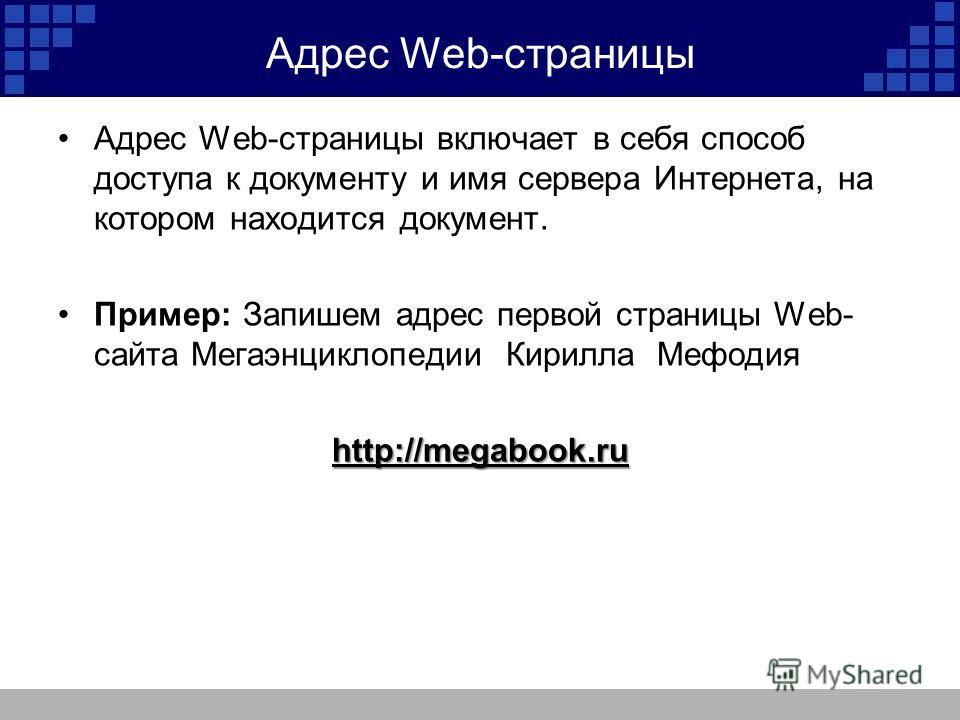 Адрес Web-страницы Адрес Web-страницы включает в себя способ доступа к документу и имя сервера Интернета, на котором находится документ. Пример: Запишем адрес первой страницы Web- сайта Мегаэнциклопедии Кирилла Мефодияhttp://megabook.ru