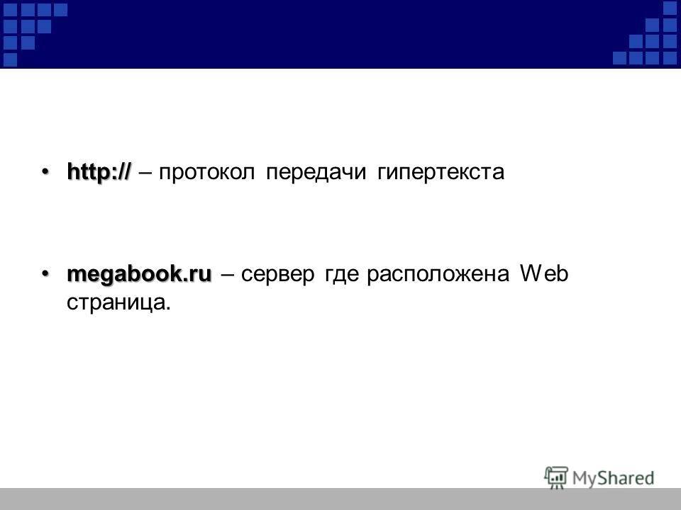 http://http:// – протокол передачи гипертекста megabook.rumegabook.ru – сервер где расположена Web страница.