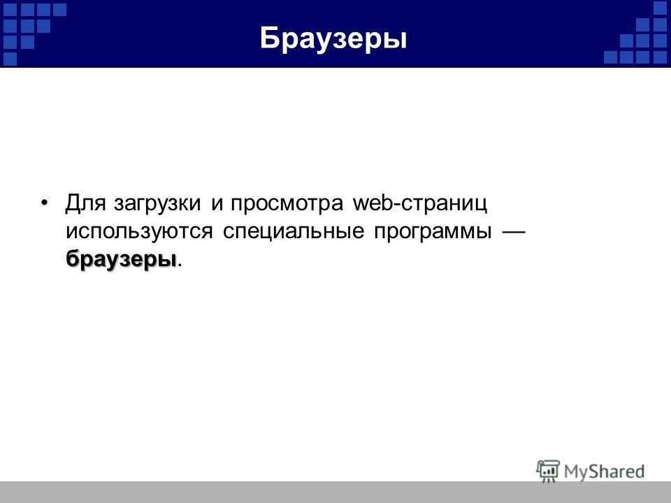 Браузеры браузерыДля загрузки и просмотра web-страниц используются специальные программы браузеры.