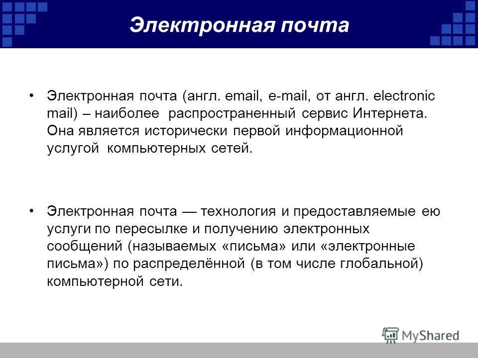 Электронная почта Электронная почта (англ. email, e-mail, от англ. electronic mail) – наиболее распространенный сервис Интернета. Она является исторически первой информационной услугой компьютерных сетей. Электронная почта технология и предоставляемы