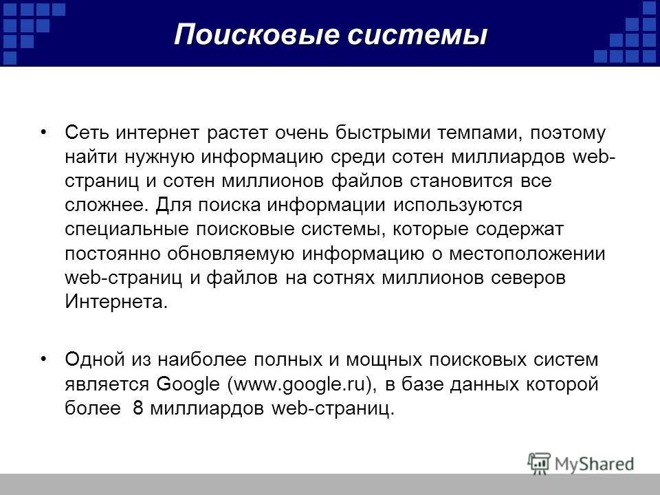 Поисковые системы Сеть интернет растет очень быстрыми темпами, поэтому найти нужную информацию среди сотен миллиардов web- страниц и сотен миллионов файлов становится все сложнее. Для поиска информации используются специальные поисковые системы, кото