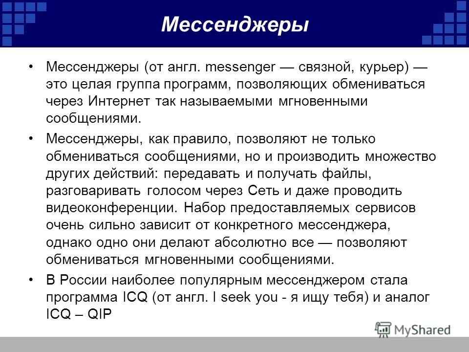 Мессенджеры Мессенджеры (от англ. messenger связной, курьер) это целая группа программ, позволяющих обмениваться через Интернет так называемыми мгновенными сообщениями. Мессенджеры, как правило, позволяют не только обмениваться сообщениями, но и прои