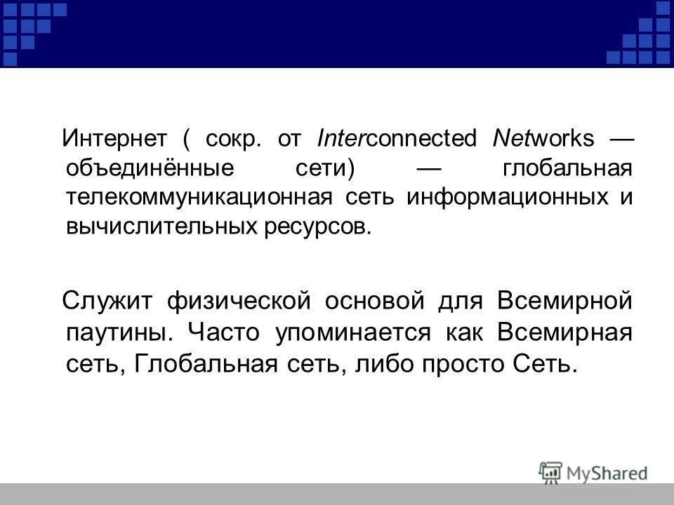 Интернет ( сокр. от Interconnected Networks объединённые сети) глобальная телекоммуникационная сеть информационных и вычислительных ресурсов. Служит физической основой для Всемирной паутины. Часто упоминается как Всемирная сеть, Глобальная сеть, либо