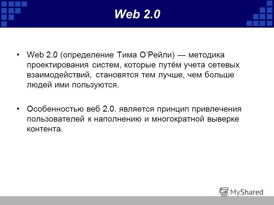Web 2.0 Web 2.0 (определение Тима ОРейли) методика проектирования систем, которые путём учета сетевых взаимодействий, становятся тем лучше, чем больше людей ими пользуются. Особенностью веб 2.0. является принцип привлечения пользователей к наполнению