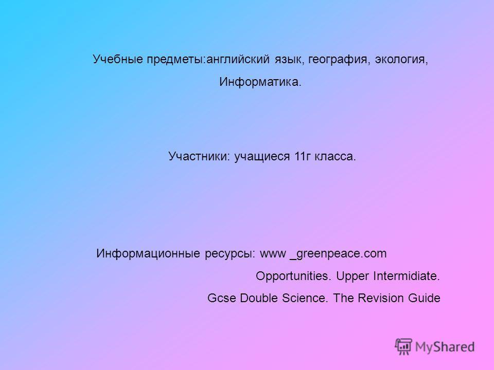 Учебные предметы:английский язык, география, экология, Информатика. Участники: учащиеся 11г класса. Информационные ресурсы: www _greenpeace.com Opportunities. Upper Intermidiate. Gcse Double Science. The Revision Guide