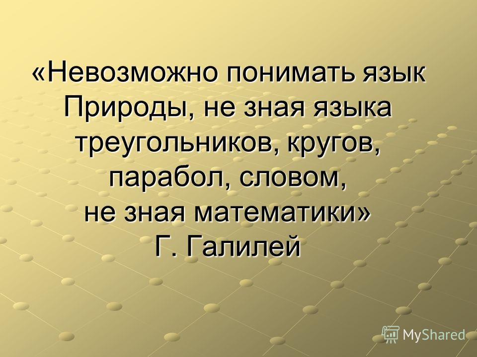 «Невозможно понимать язык Природы, не зная языка треугольников, кругов, парабол, словом, не зная математики» Г. Галилей