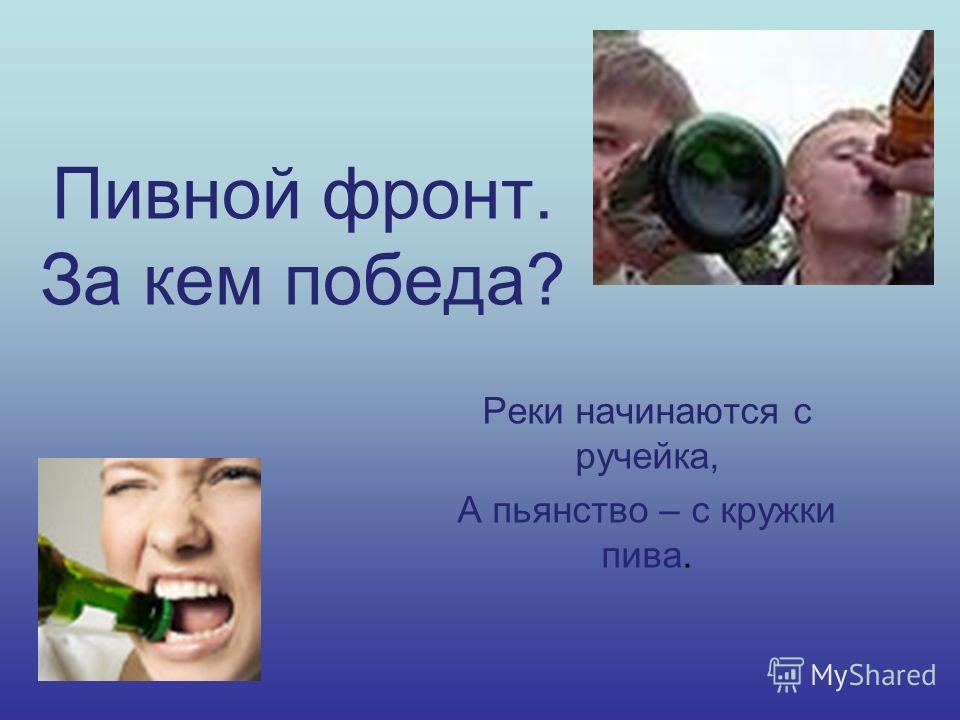 Пивной фронт. За кем победа? Реки начинаются с ручейка, А пьянство – с кружки пива.