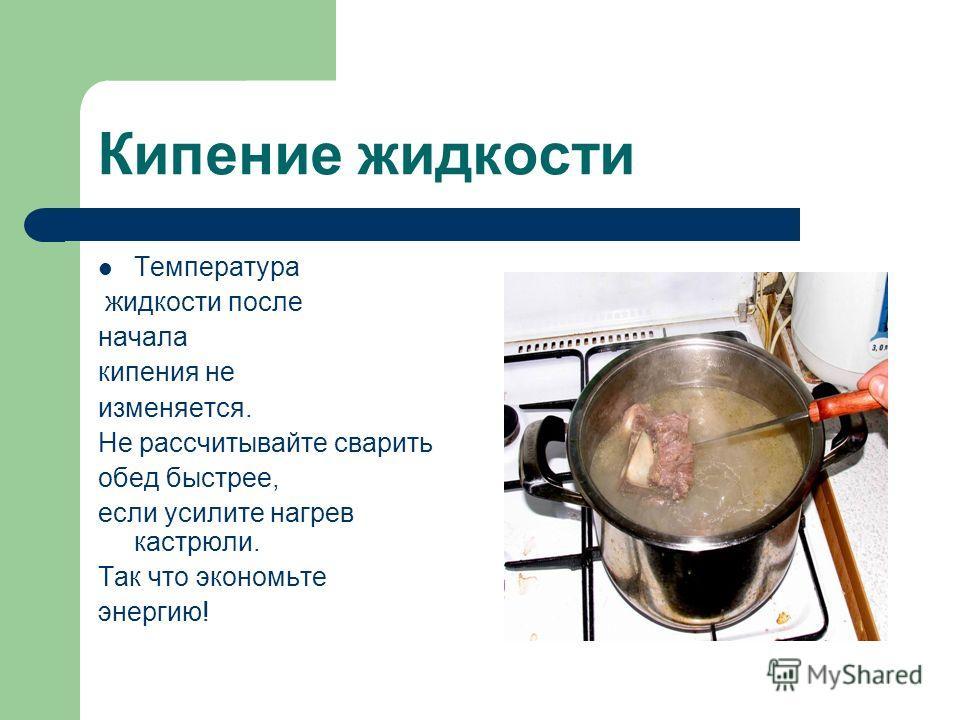 Кипение жидкости Температура жидкости после начала кипения не изменяется. Не рассчитывайте сварить обед быстрее, если усилите нагрев кастрюли. Так что экономьте энергию!