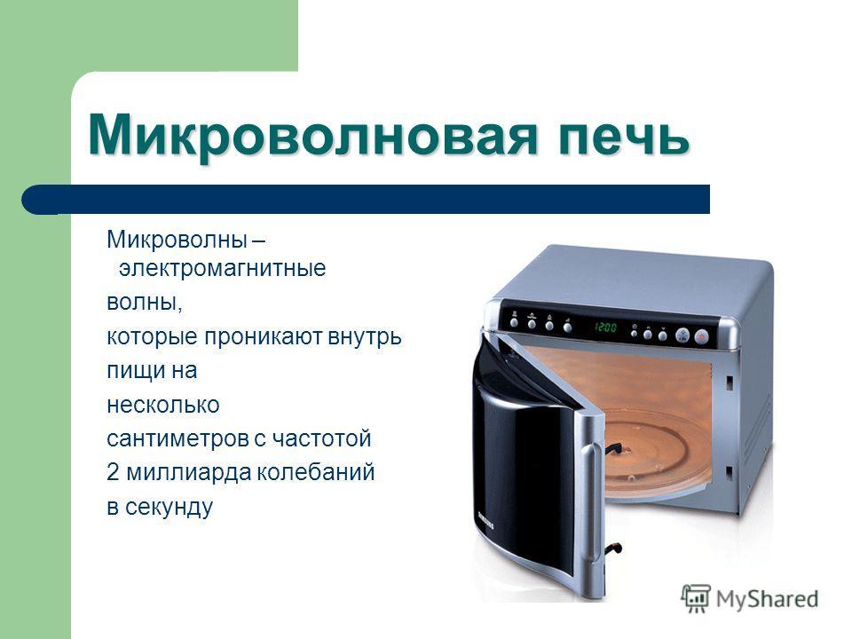 Микроволновая печь Микроволны – электромагнитные волны, которые проникают внутрь пищи на несколько сантиметров с частотой 2 миллиарда колебаний в секунду