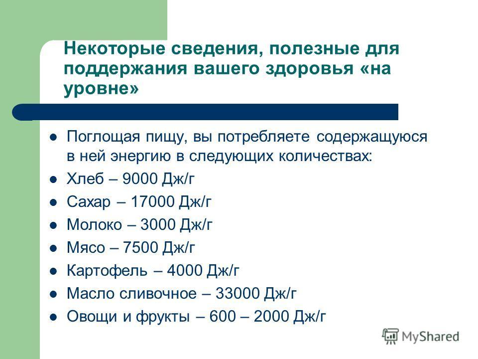 Некоторые сведения, полезные для поддержания вашего здоровья «на уровне» Поглощая пищу, вы потребляете содержащуюся в ней энергию в следующих количествах: Хлеб – 9000 Дж/г Сахар – 17000 Дж/г Молоко – 3000 Дж/г Мясо – 7500 Дж/г Картофель – 4000 Дж/г М
