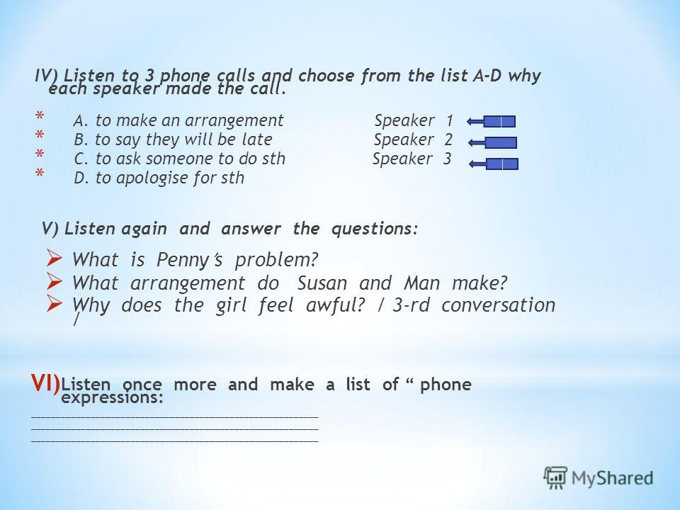 IV) Listen to 3 phone calls and choose from the list A-D why each speaker made the call. * A. to make an arrangement Speaker 1 * B. to say they will be late Speaker 2 * C. to ask someone to do sth Speaker 3 * D. to apologise for sth V) Listen again a