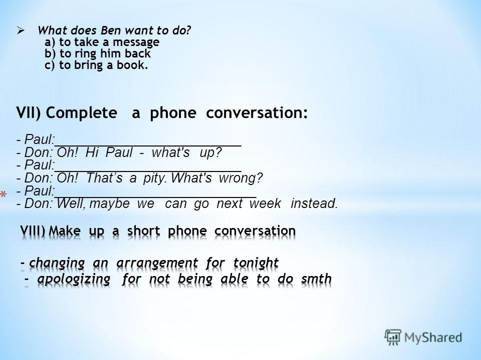 What does Ben want to do? a) to take a message b) to ring him back c) to bring a book. VII) Complete a phone conversation: - Paul:_________________________ - Don: Oh! Hi Paul - what's up? - Paul:_________________________ - Don: Oh! Thats a pity. What