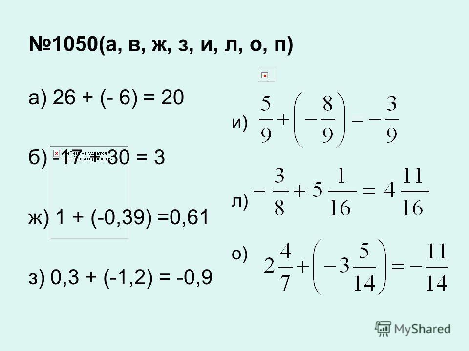 1050(а, в, ж, з, и, л, о, п) а) 26 + (- 6) = 20 б) -17 + 30 = 3 ж) 1 + (-0,39) =0,61 з) 0,3 + (-1,2) = -0,9 и) л) о)