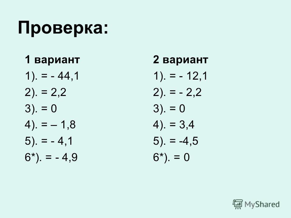 Проверка: 1 вариант 1). = - 44,1 2). = 2,2 3). = 0 4). = – 1,8 5). = - 4,1 6*). = - 4,9 2 вариант 1). = - 12,1 2). = - 2,2 3). = 0 4). = 3,4 5). = -4,5 6*). = 0