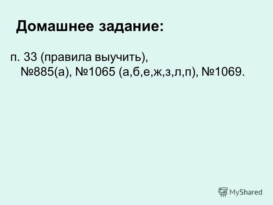 Домашнее задание: п. 33 (правила выучить), 885(а), 1065 (а,б,е,ж,з,л,п), 1069.