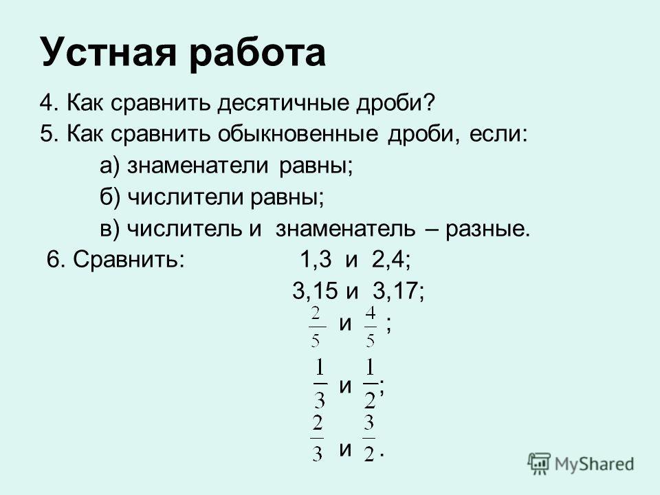 Устная работа 4. Как сравнить десятичные дроби? 5. Как сравнить обыкновенные дроби, если: а) знаменатели равны; б) числители равны; в) числитель и знаменатель – разные. 6. Сравнить: 1,3 и 2,4; 3,15 и 3,17; и ; и ; и.
