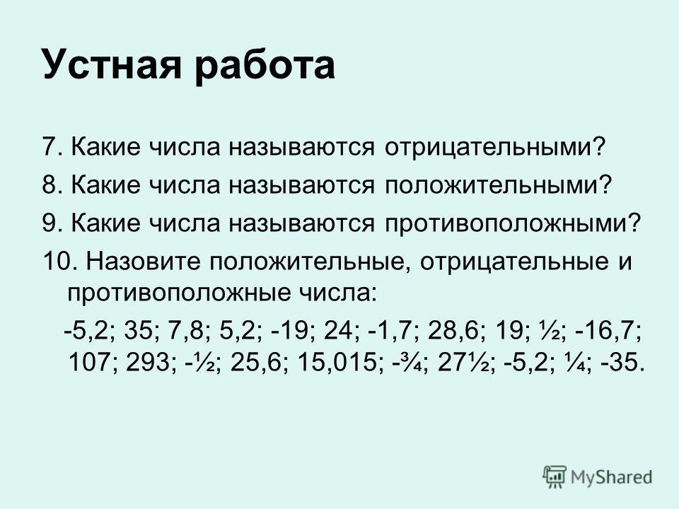 Устная работа 7. Какие числа называются отрицательными? 8. Какие числа называются положительными? 9. Какие числа называются противоположными? 10. Назовите положительные, отрицательные и противоположные числа: -5,2; 35; 7,8; 5,2; -19; 24; -1,7; 28,6;
