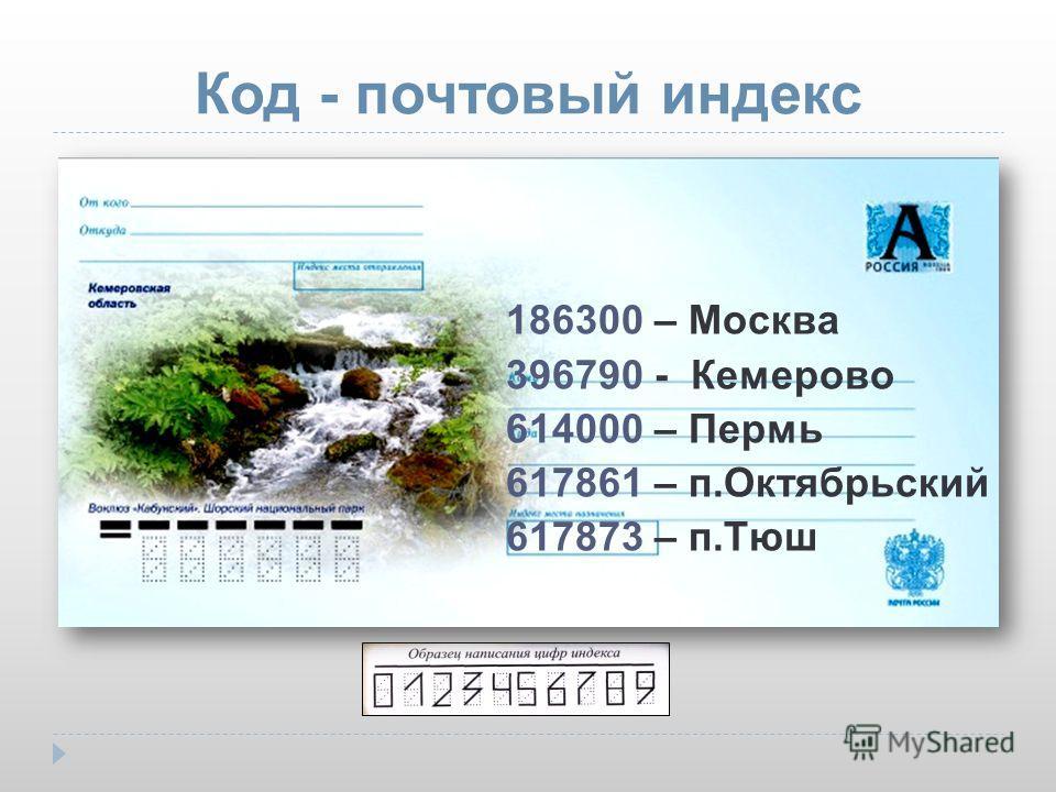 Код - почтовый индекс 186300 – Москва 396790 - Кемерово 614000 – Пермь 617861 – п.Октябрьский 617873 – п.Тюш