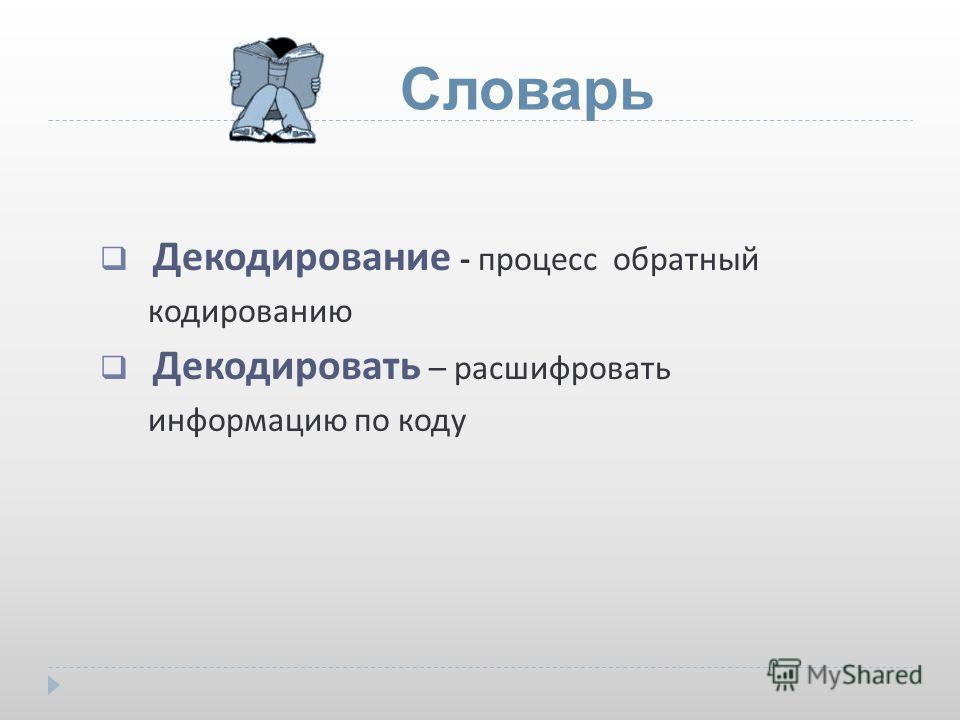 Декодирование - процесс обратный кодированию Декодировать – расшифровать информацию по коду Словарь