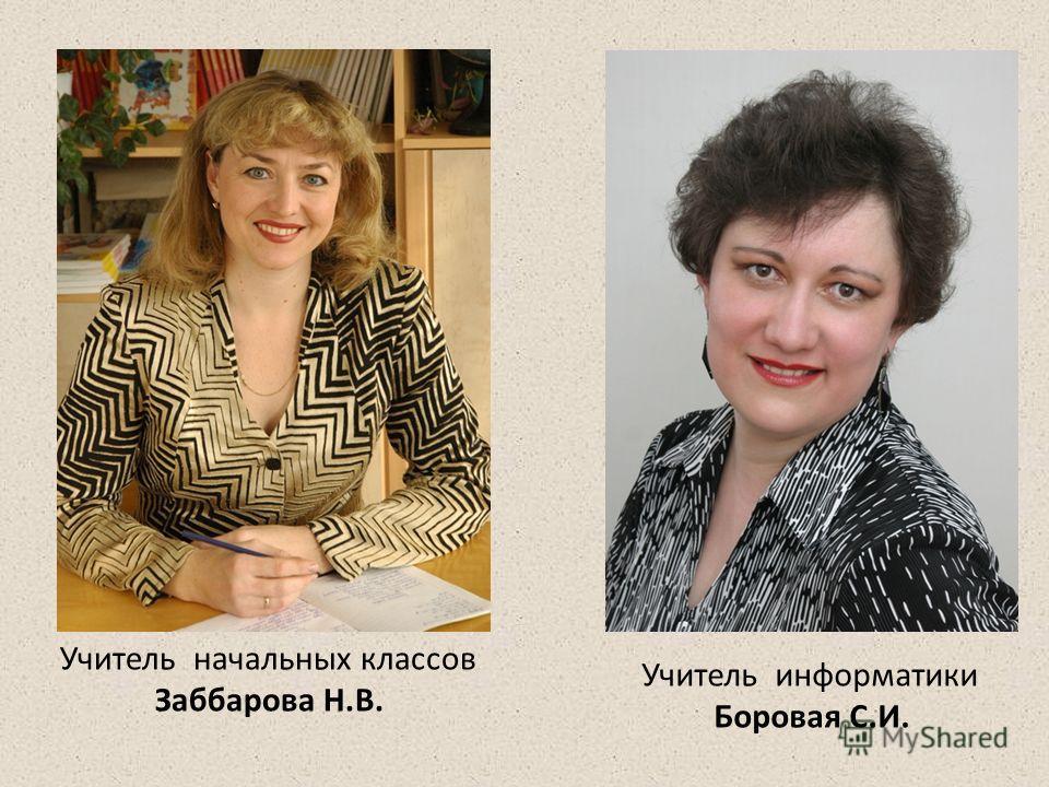 Учитель начальных классов Заббарова Н.В. Учитель информатики Боровая С.И.