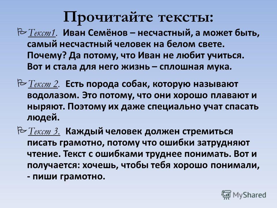Прочитайте тексты: Текст1. Иван Семёнов – несчастный, а может быть, самый несчастный человек на белом свете. Почему? Да потому, что Иван не любит учиться. Вот и стала для него жизнь – сплошная мука. Текст 2. Есть порода собак, которую называют водола