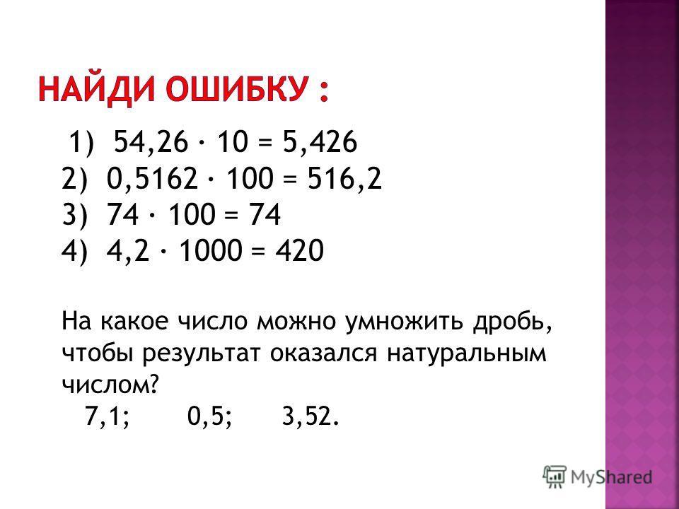 1) 54,26 · 10 = 5,426 2) 0,5162 · 100 = 516,2 3) 74 · 100 = 74 4) 4,2 · 1000 = 420 На какое число можно умножить дробь, чтобы результат оказался натуральным числом? 7,1; 0,5; 3,52.