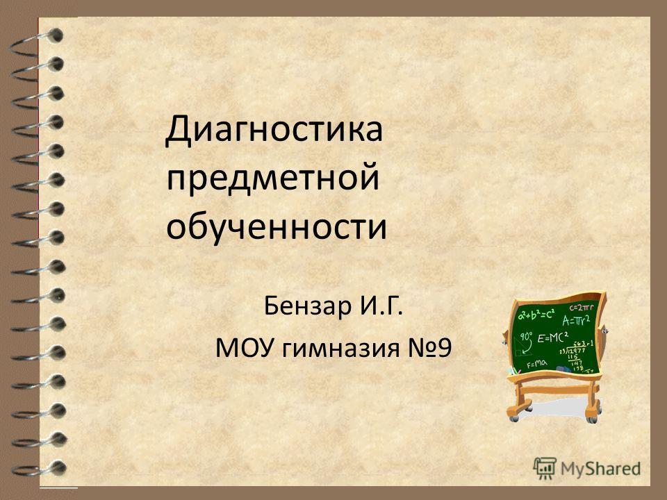 Диагностика предметной обученности Бензар И.Г. МОУ гимназия 9
