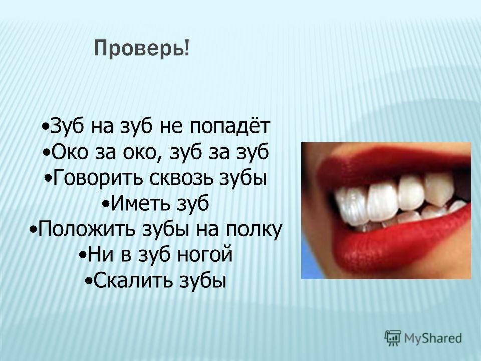 Проверь! Зуб на зуб не попадёт Око за око, зуб за зуб Говорить сквозь зубы Иметь зуб Положить зубы на полку Ни в зуб ногой Скалить зубы