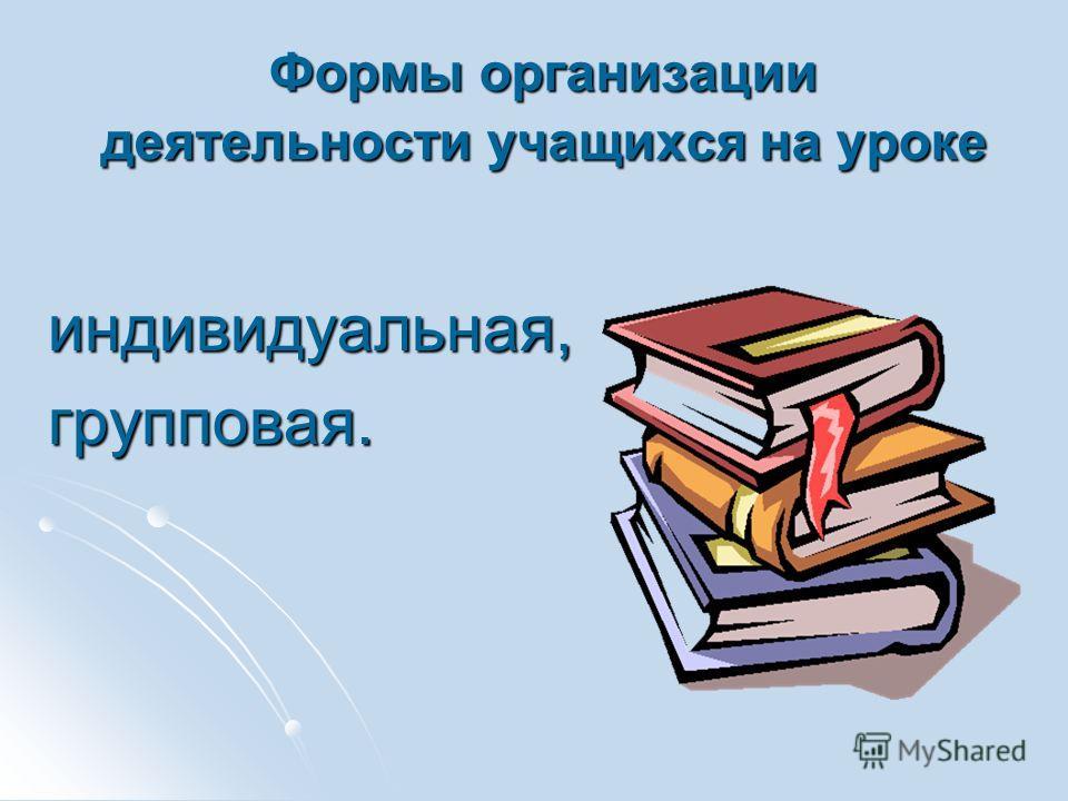Формы организации деятельности учащихся на уроке индивидуальная, индивидуальная, групповая. групповая.