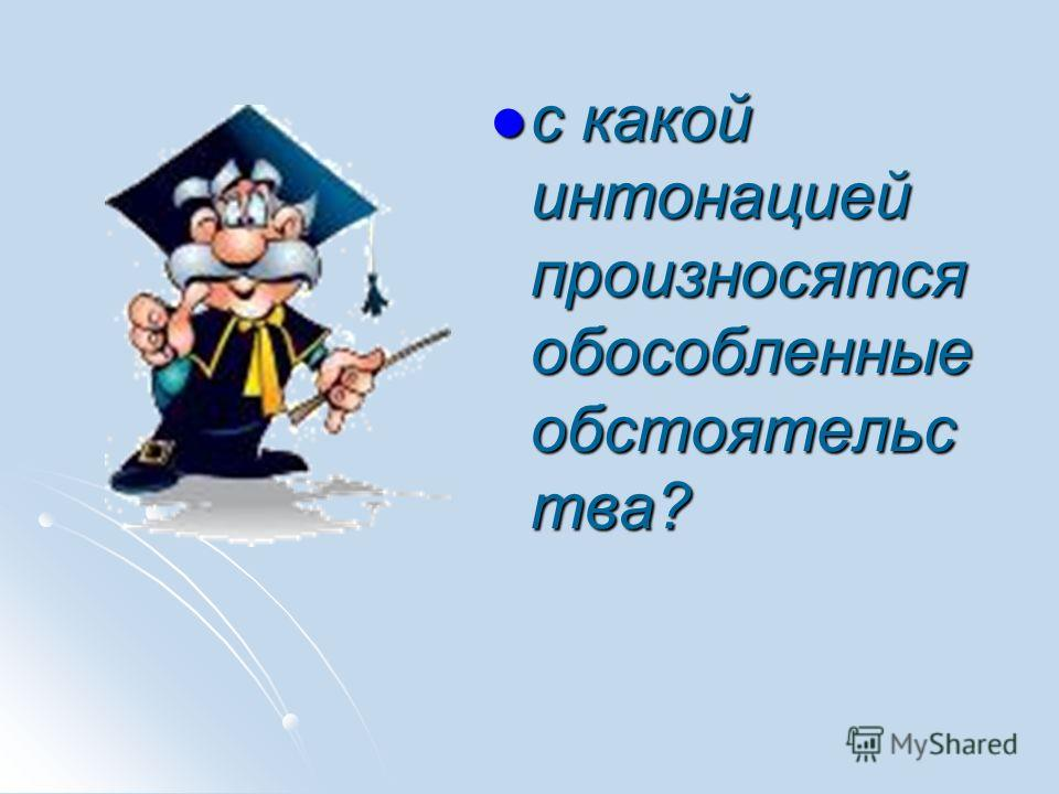 с какой интонацией произносятся обособленные обстоятельс тва? с какой интонацией произносятся обособленные обстоятельс тва?