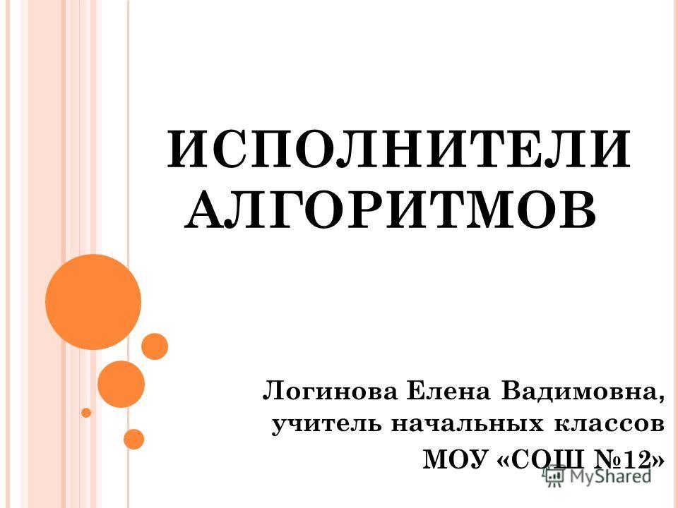 ИСПОЛНИТЕЛИ АЛГОРИТМОВ Логинова Елена Вадимовна, учитель начальных классов МОУ «СОШ 12»