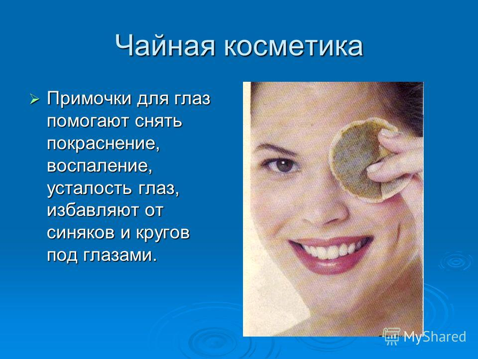 Чайная косметика Примочки для глаз помогают снять покраснение, воспаление, усталость глаз, избавляют от синяков и кругов под глазами. Примочки для глаз помогают снять покраснение, воспаление, усталость глаз, избавляют от синяков и кругов под глазами.