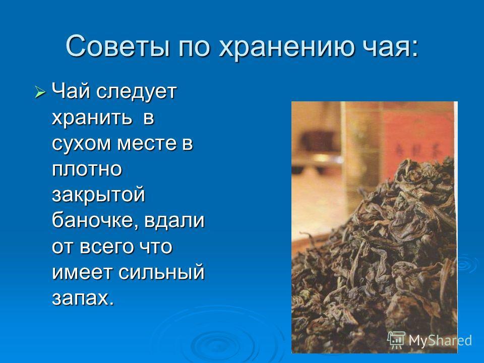Советы по хранению чая: Чай следует хранить в сухом месте в плотно закрытой баночке, вдали от всего что имеет сильный запах.