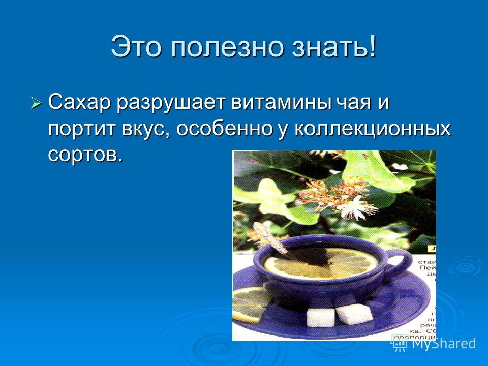 Это полезно знать! Сахар разрушает витамины чая и портит вкус, особенно у коллекционных сортов. Сахар разрушает витамины чая и портит вкус, особенно у коллекционных сортов.