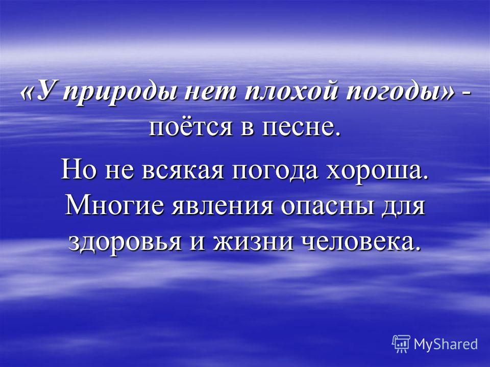 «У природы нет плохой погоды» - поётся в песне. Но не всякая погода хороша. Многие явления опасны для здоровья и жизни человека.