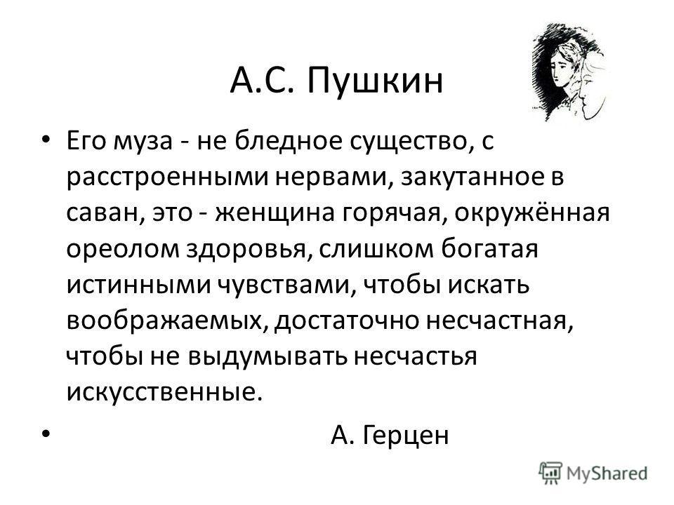 А.С. Пушкин Его муза - не бледное существо, с расстроенными нервами, закутанное в саван, это - женщина горячая, окружённая ореолом здоровья, слишком богатая истинными чувствами, чтобы искать воображаемых, достаточно несчастная, чтобы не выдумывать не