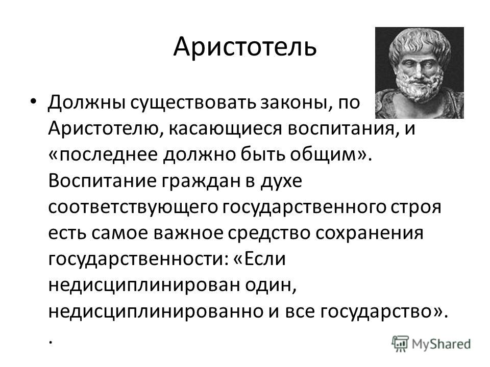 Аристотель Должны существовать законы, по Аристотелю, касающиеся воспитания, и «последнее должно быть общим». Воспитание граждан в духе соответствующего государственного строя есть самое важное средство сохранения государственности: «Если недисциплин