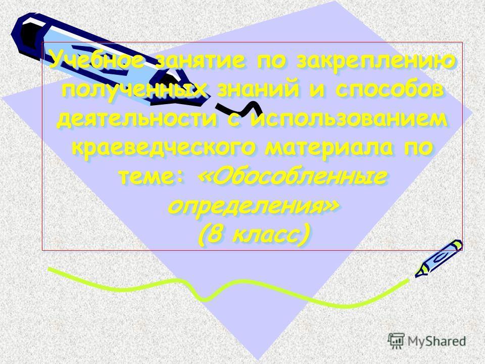 Учебное занятие по закреплению полученных знаний и способов деятельности с использованием краеведческого материала по теме: «Обособленные определения» (8 класс)